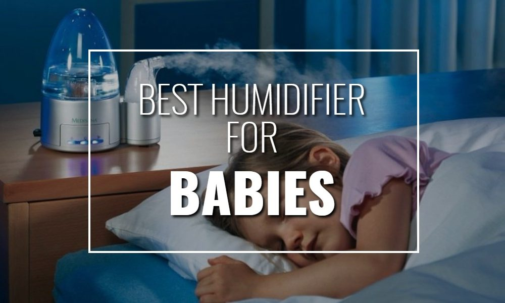 Best Humidifier For Babies 2018 Get Rid Of Cold Cough And Congestion